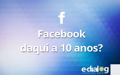 Onde estará o Facebook daqui a 10 anos?