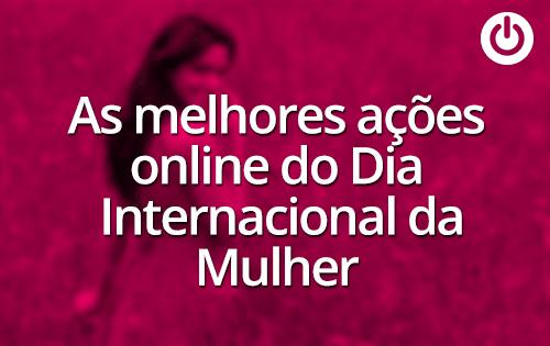 Algumas das melhores ações online do Dia Internacional da Mulher