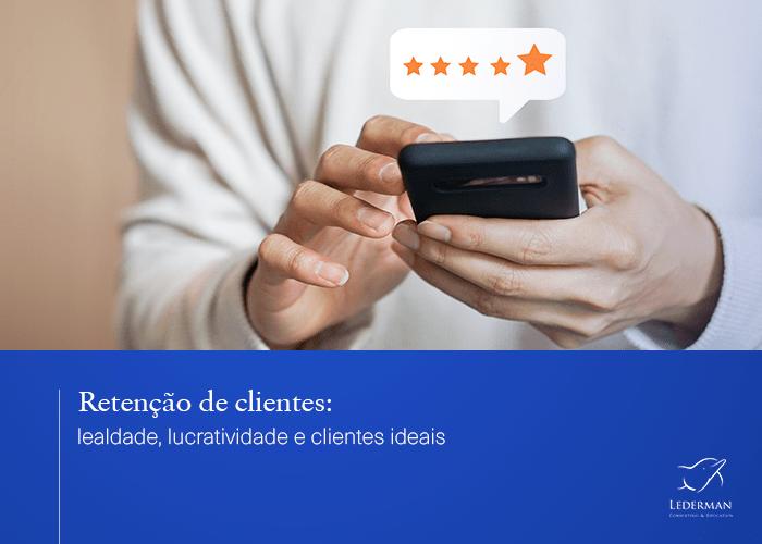 Retenção de clientes: lealdade, lucratividade e clientes ideais