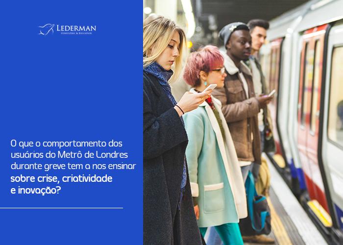 O que o comportamento dos usuários do Metrô de Londres durante greve tem a nos ensinar sobre crise, criatividade e inovação? – Estudo de caso Criatividade e Inovação no. 2